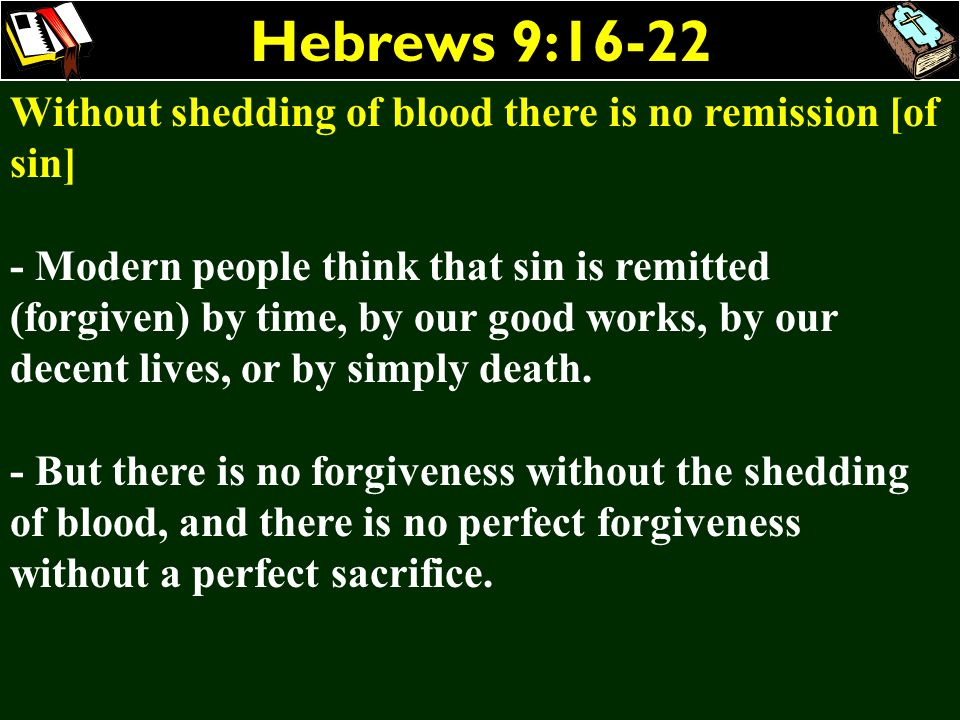 Hebrews 9:16-22 Without shedding of blood there is no remission [of sin]